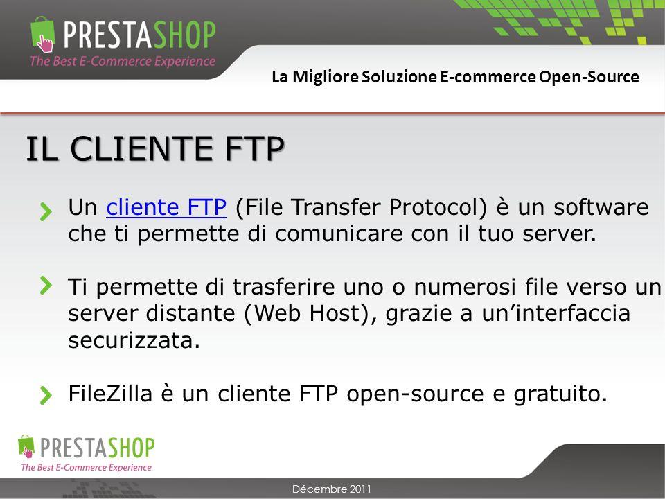 La Migliore Soluzione E-commerce Open-Source Décembre 2011 IL CLIENTE FTP Un cliente FTP (File Transfer Protocol) è un software che ti permette di comunicare con il tuo server.cliente FTP Ti permette di trasferire uno o numerosi file verso un server distante (Web Host), grazie a uninterfaccia securizzata.