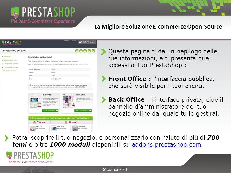 La Migliore Soluzione E-commerce Open-Source Décembre 2011 Questa pagina ti da un riepilogo delle tue informazioni, e ti presenta due accessi al tuo PrestaShop : Front Office : linterfaccia pubblica, che sarà visibile per i tuoi clienti.