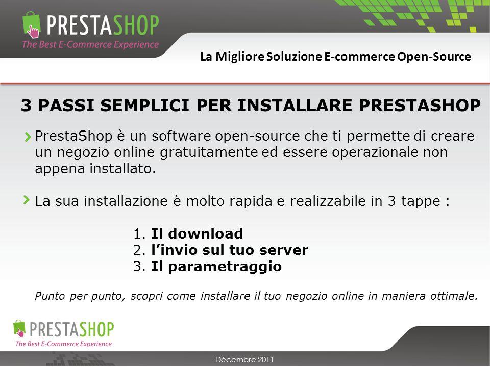 La Migliore Soluzione E-commerce Open-Source Décembre 2011 3 PASSI SEMPLICI PER INSTALLARE PRESTASHOP PrestaShop è un software open-source che ti permette di creare un negozio online gratuitamente ed essere operazionale non appena installato.