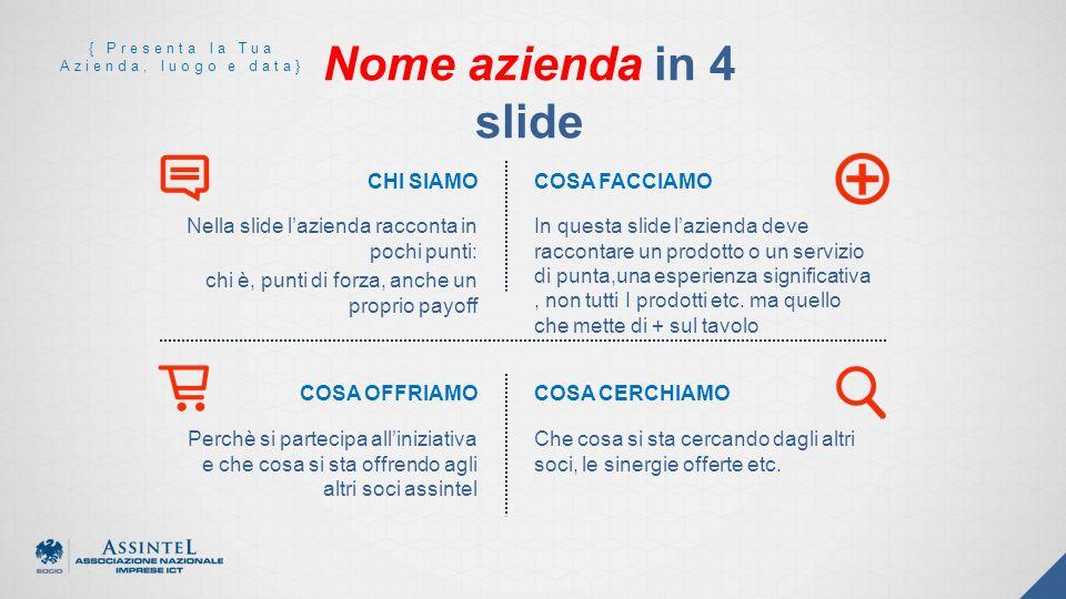 Nella slide lazienda racconta in pochi punti: chi è, punti di forza, anche un proprio payoff In questa slide lazienda deve raccontare un prodotto o un servizio di punta,una esperienza significativa, non tutti I prodotti etc.