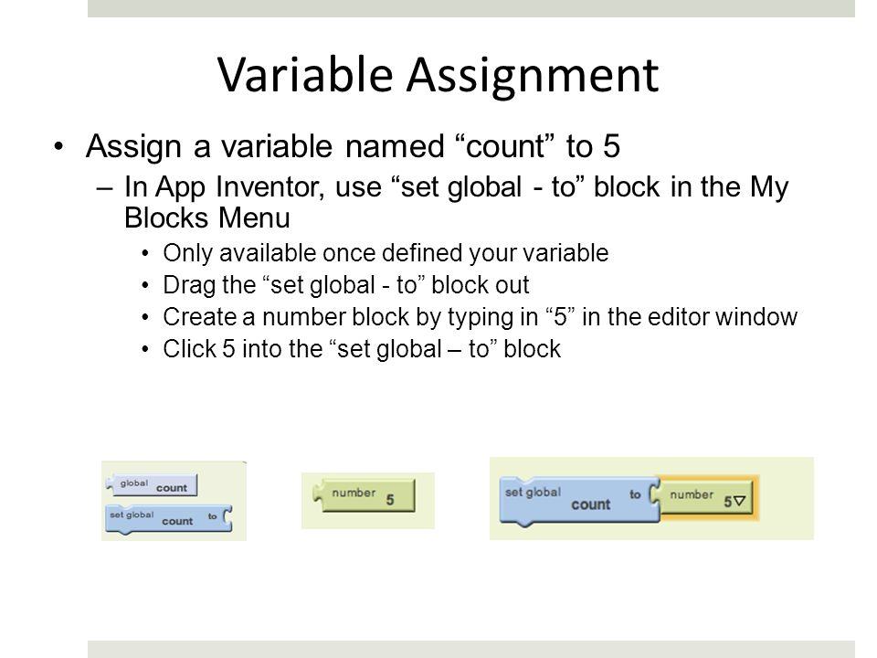 Variable Assignment Assign a variable named count to 5 –In App Inventor, use set global - to block in the My Blocks Menu Only available once defined your variable Drag the set global - to block out Create a number block by typing in 5 in the editor window Click 5 into the set global – to block