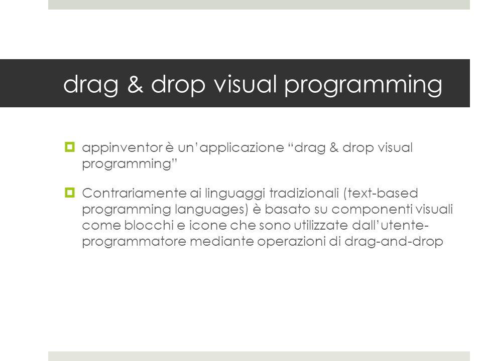 drag & drop visual programming appinventor è unapplicazione drag & drop visual programming Contrariamente ai linguaggi tradizionali (text-based progra