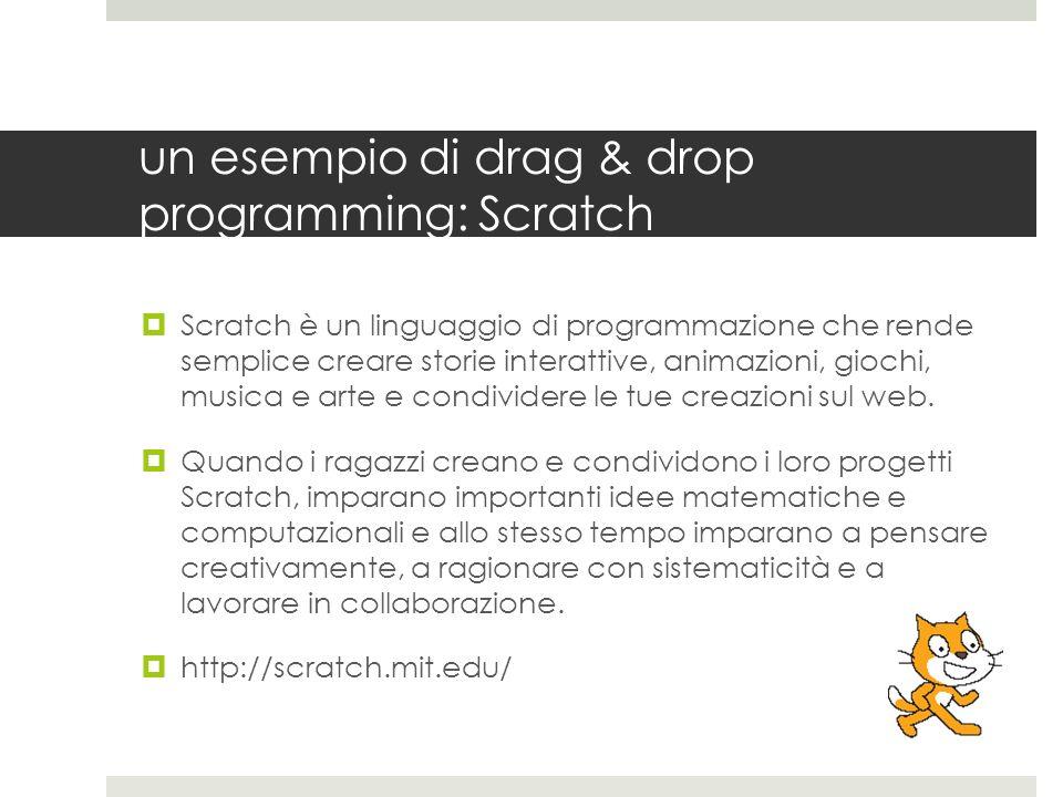 un esempio di drag & drop programming: Scratch Scratch è un linguaggio di programmazione che rende semplice creare storie interattive, animazioni, gio