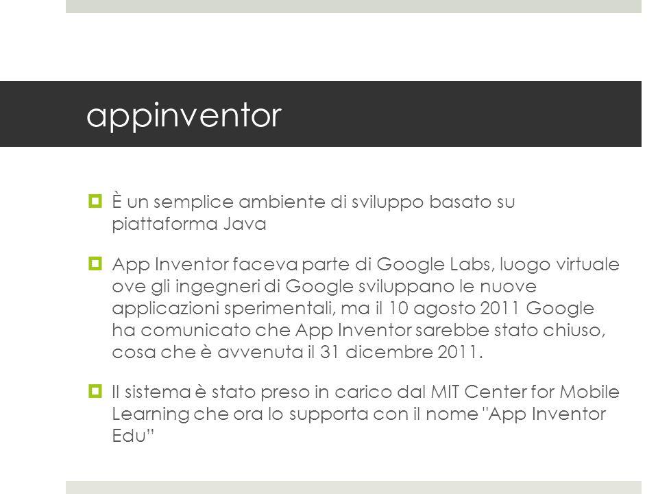 appinventor È un semplice ambiente di sviluppo basato su piattaforma Java App Inventor faceva parte di Google Labs, luogo virtuale ove gli ingegneri d