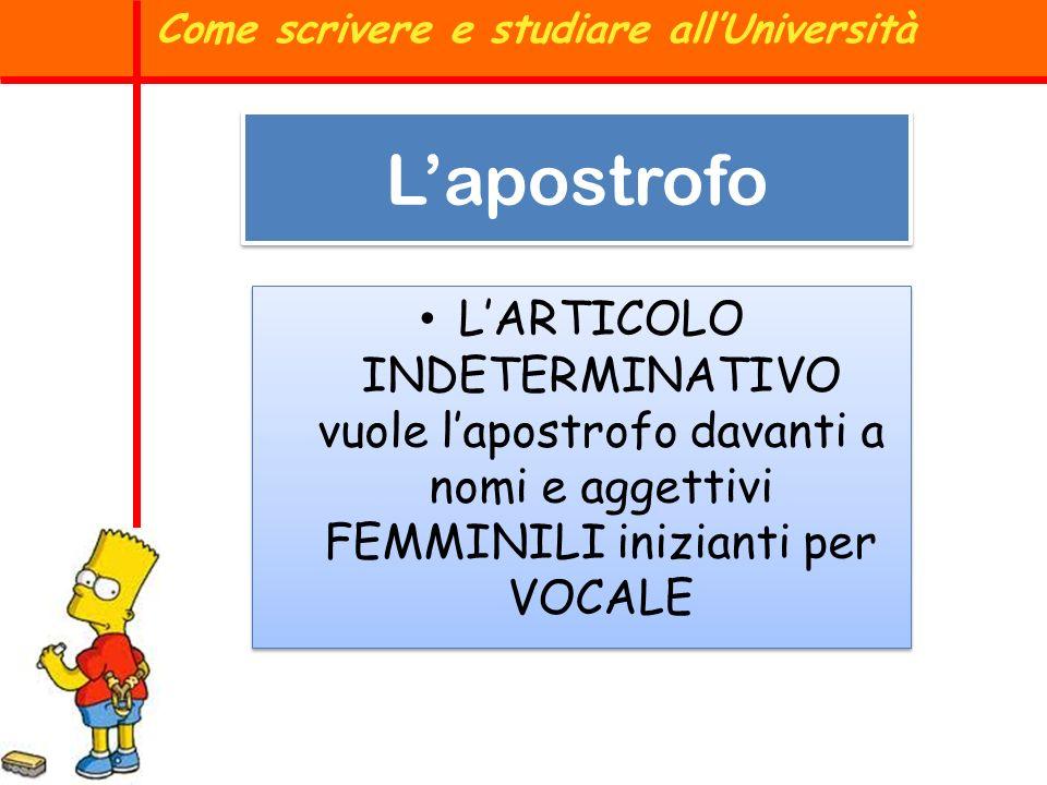 LARTICOLO INDETERMINATIVO vuole lapostrofo davanti a nomi e aggettivi FEMMINILI inizianti per VOCALE Come scrivere e studiare allUniversità Lapostrofo