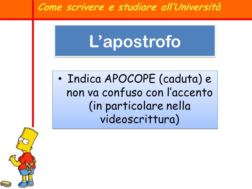 Indica APOCOPE (caduta) e non va confuso con laccento (in particolare nella videoscrittura) Come scrivere e studiare allUniversità Lapostrofo