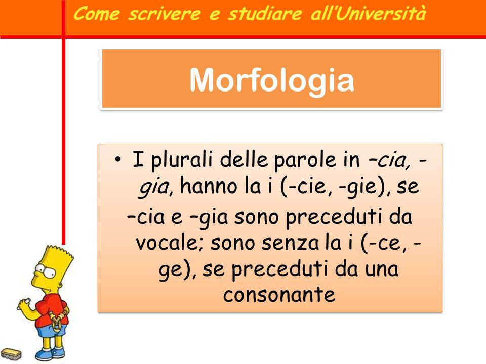Morfologia I plurali delle parole in –cia, - gia, hanno la i (-cie, -gie), se –cia e –gia sono preceduti da vocale; sono senza la i (-ce, - ge), se pr