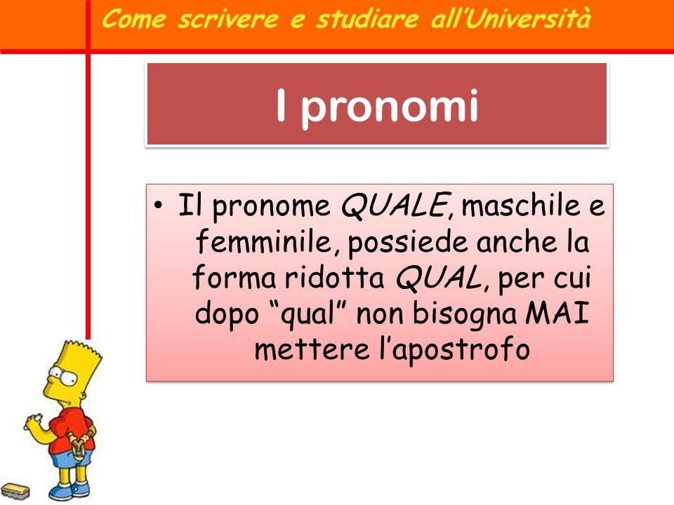 I pronomi Il pronome QUALE, maschile e femminile, possiede anche la forma ridotta QUAL, per cui dopo qual non bisogna MAI mettere lapostrofo Come scri