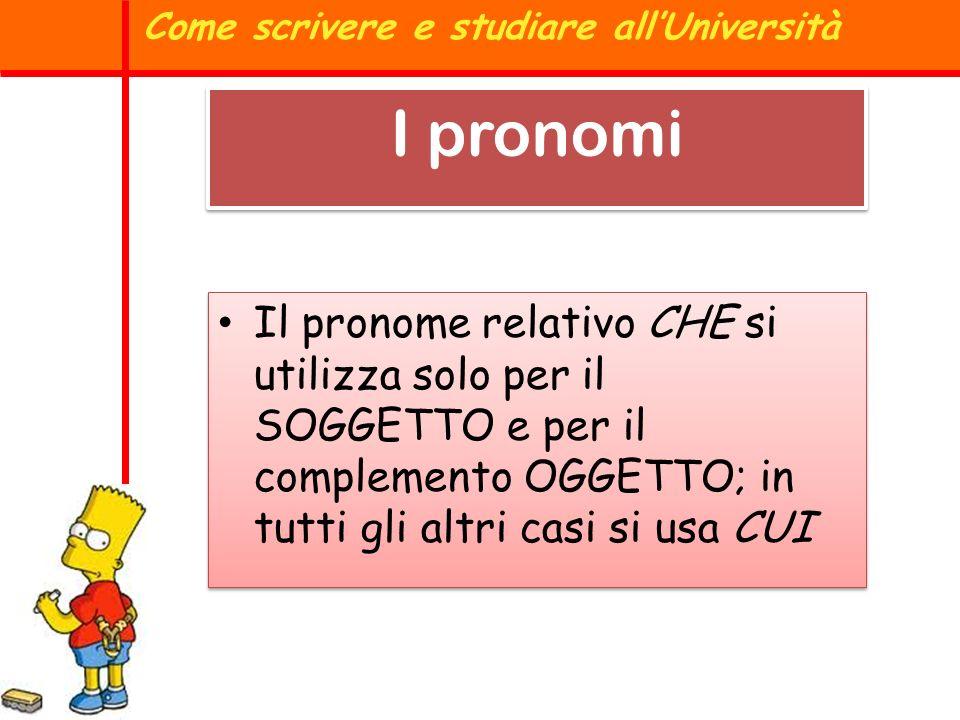 Il pronome relativo CHE si utilizza solo per il SOGGETTO e per il complemento OGGETTO; in tutti gli altri casi si usa CUI Come scrivere e studiare all