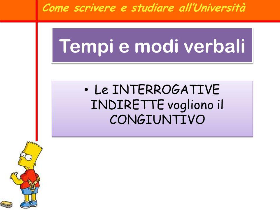 Tempi e modi verbali Le INTERROGATIVE INDIRETTE vogliono il CONGIUNTIVO Come scrivere e studiare allUniversità