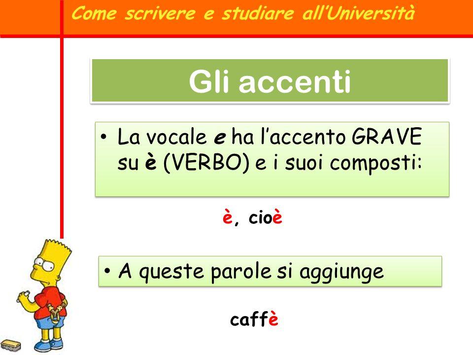 Come scrivere e studiare allUniversità Gli accenti è, cioè A queste parole si aggiunge La vocale e ha laccento GRAVE su è (VERBO) e i suoi composti: c