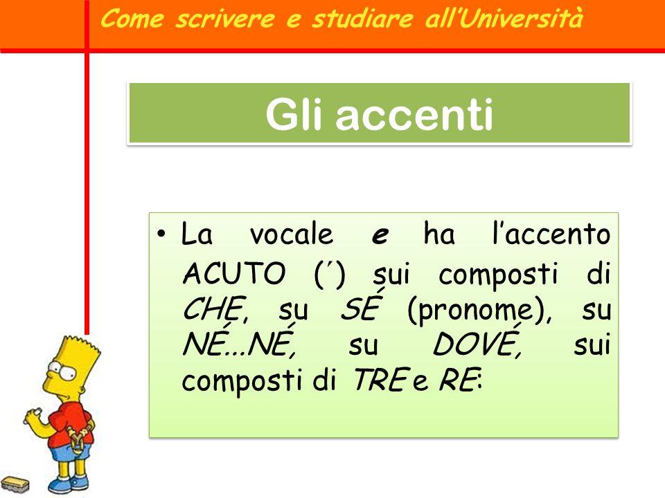 Come scrivere e studiare allUniversità Gli accenti La vocale e ha laccento ACUTO ( ´ ) sui composti di CHE, su SÉ (pronome), su NÉ...NÉ, su DOVÉ, sui