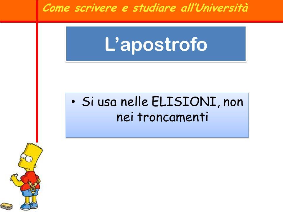 Lapostrofo Si usa nelle ELISIONI, non nei troncamenti Come scrivere e studiare allUniversità