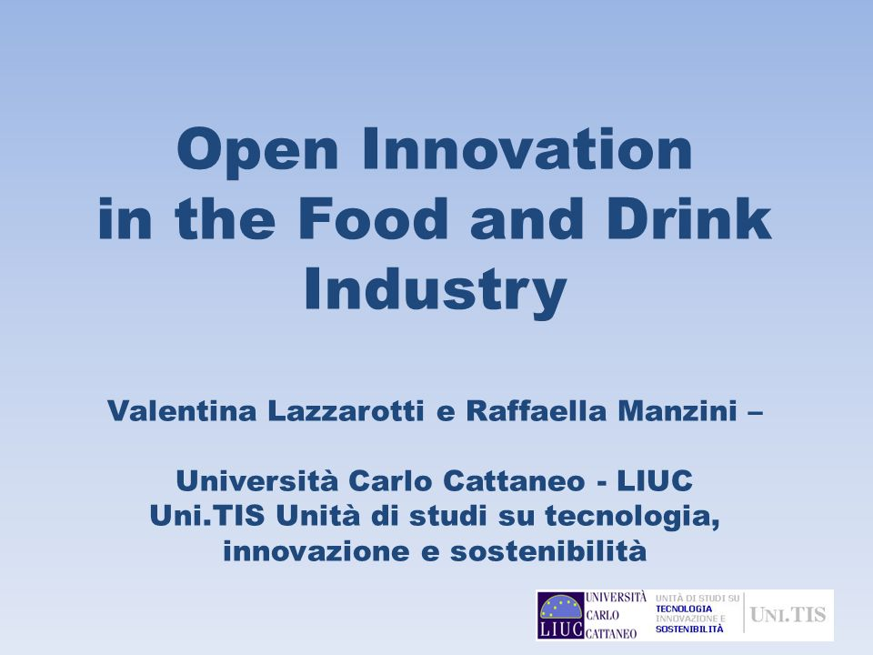 Open Innovation in the Food and Drink Industry Valentina Lazzarotti e Raffaella Manzini – Università Carlo Cattaneo - LIUC Uni.TIS Unità di studi su t