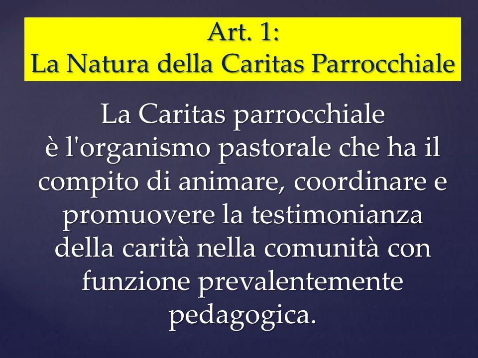 Art. 1: La Natura della Caritas Parrocchiale La Caritas parrocchiale è l'organismo pastorale che ha il compito di animare, coordinare e promuovere la