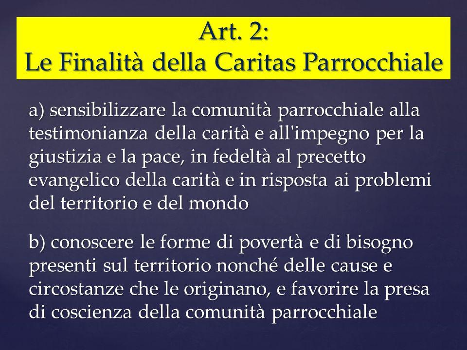 Art. 2: Le Finalità della Caritas Parrocchiale a) sensibilizzare la comunità parrocchiale alla testimonianza della carità e all'impegno per la giustiz