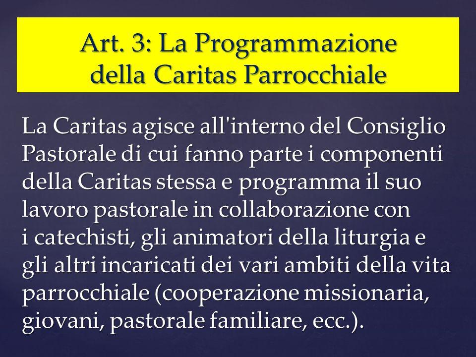 Art. 3: La Programmazione della Caritas Parrocchiale La Caritas agisce all'interno del Consiglio Pastorale di cui fanno parte i componenti della Carit