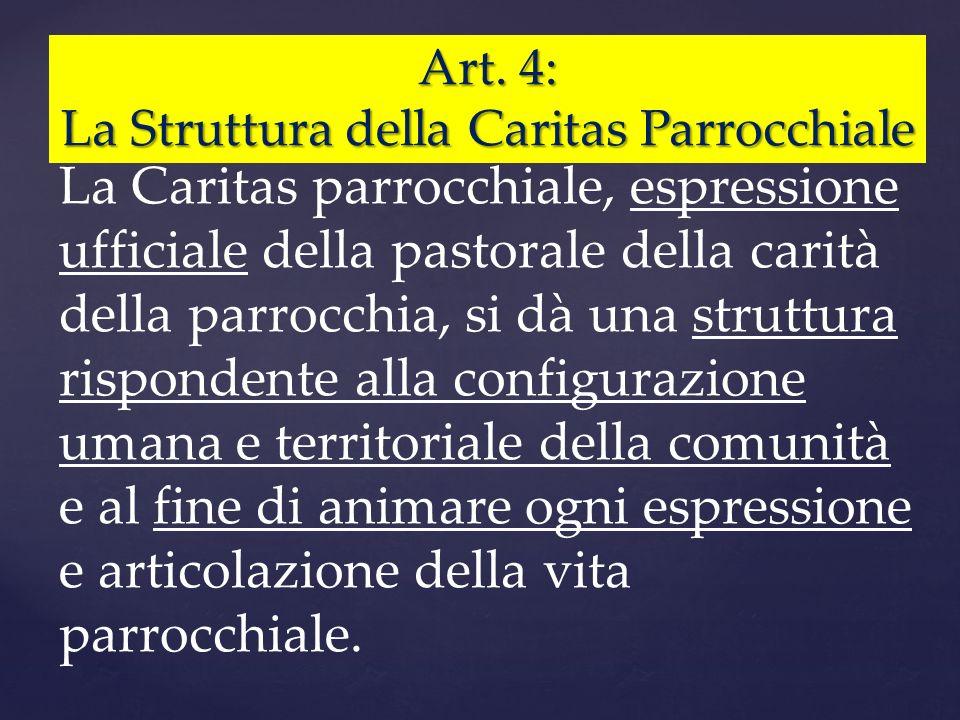 Art. 4: La Struttura della Caritas Parrocchiale La Caritas parrocchiale, espressione ufficiale della pastorale della carità della parrocchia, si dà un