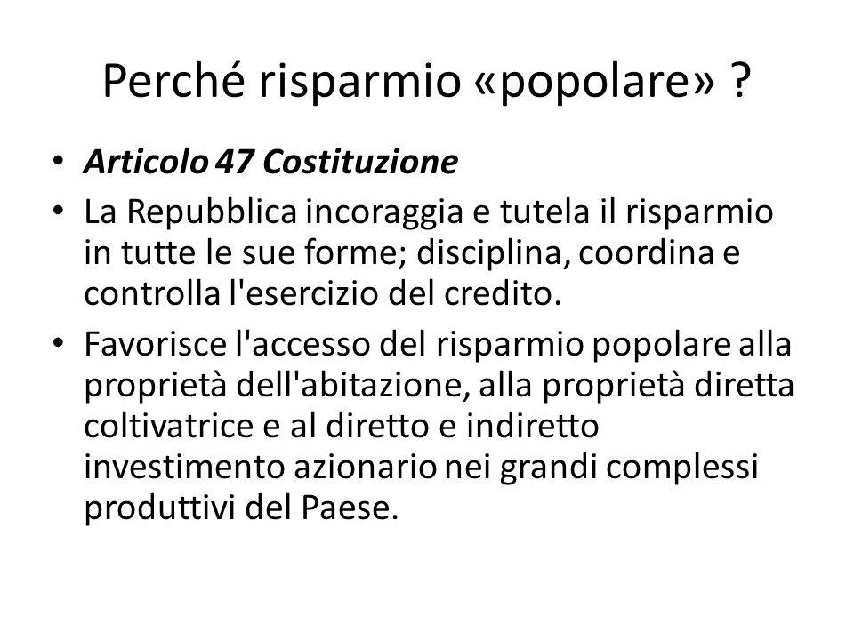 Perché risparmio «popolare» ? Articolo 47 Costituzione La Repubblica incoraggia e tutela il risparmio in tutte le sue forme; disciplina, coordina e co