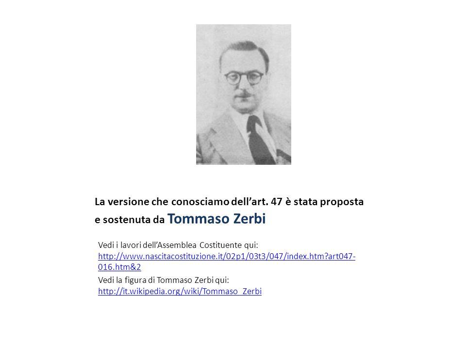 La versione che conosciamo dellart. 47 è stata proposta e sostenuta da Tommaso Zerbi Vedi i lavori dellAssemblea Costituente qui: http://www.nascitaco