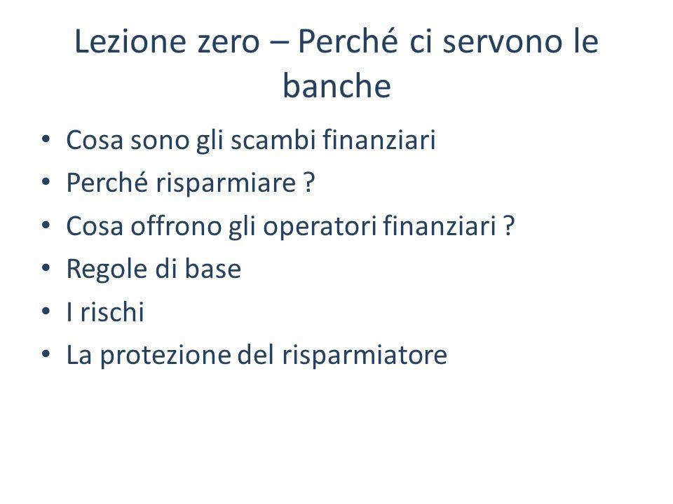 Lezione zero – Perché ci servono le banche Cosa sono gli scambi finanziari Perché risparmiare ? Cosa offrono gli operatori finanziari ? Regole di base