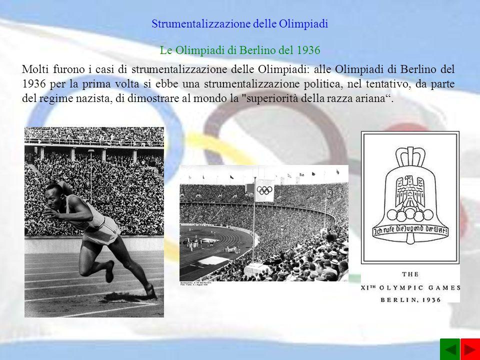 Strumentalizzazione delle Olimpiadi Le Olimpiadi di Berlino del 1936 Molti furono i casi di strumentalizzazione delle Olimpiadi: alle Olimpiadi di Berlino del 1936 per la prima volta si ebbe una strumentalizzazione politica, nel tentativo, da parte del regime nazista, di dimostrare al mondo la superiorità della razza ariana.