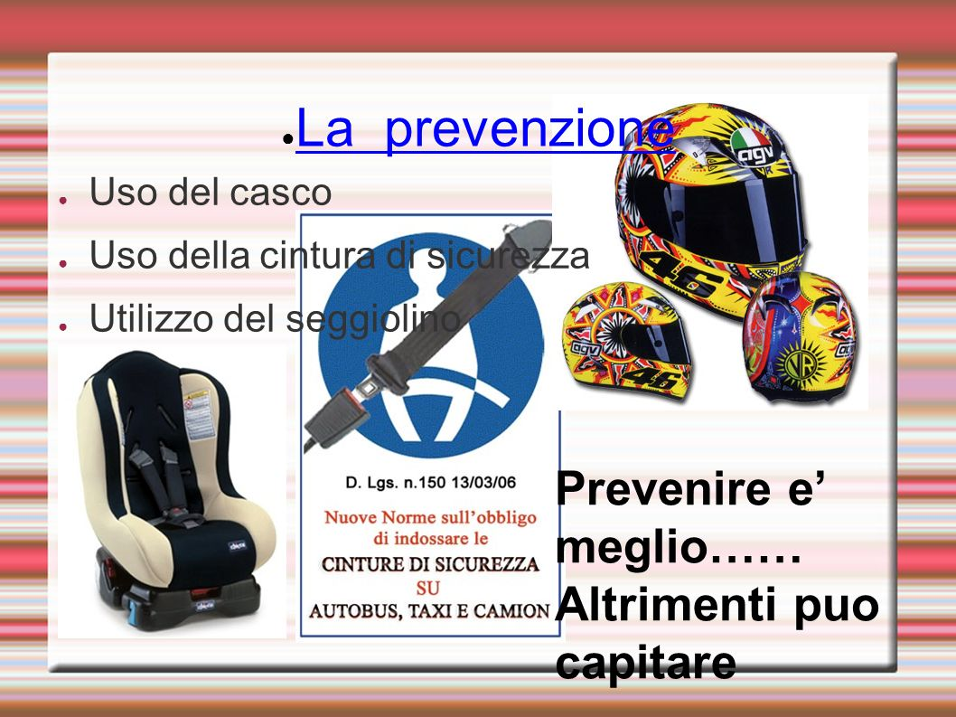La prevenzione Uso del casco Uso della cintura di sicurezza Utilizzo del seggiolino Prevenire e meglio…… Altrimenti puo capitare