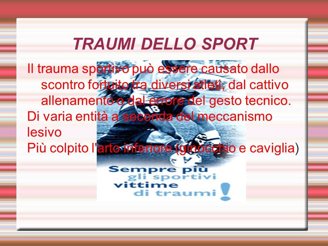 TRAUMI DELLO SPORT Il trauma sportivo può essere causato dallo scontro fortuito tra diversi atleti, dal cattivo allenamento o dal errore del gesto tec