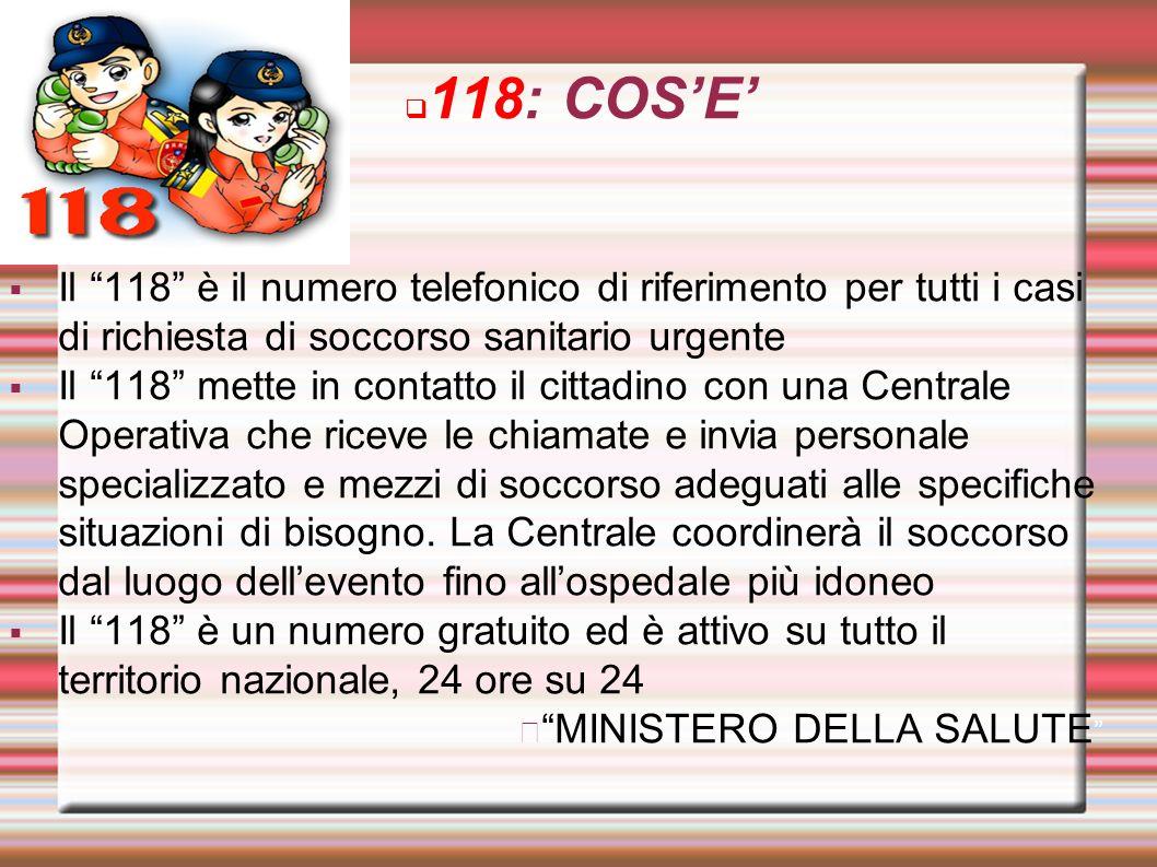 118: COSE Il 118 è il numero telefonico di riferimento per tutti i casi di richiesta di soccorso sanitario urgente Il 118 mette in contatto il cittadi