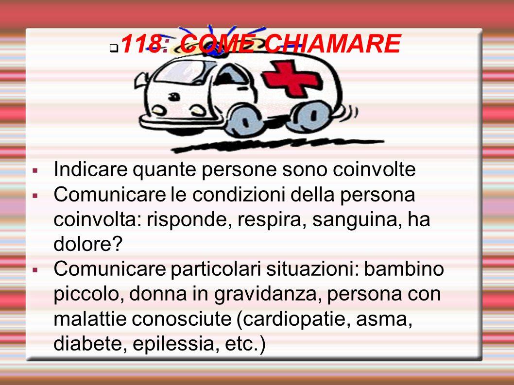 118: COME CHIAMARE Indicare quante persone sono coinvolte Comunicare le condizioni della persona coinvolta: risponde, respira, sanguina, ha dolore? Co