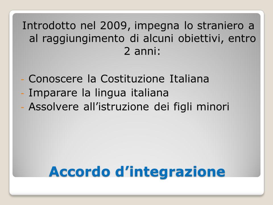 Accordo dintegrazione Introdotto nel 2009, impegna lo straniero a al raggiungimento di alcuni obiettivi, entro 2 anni: - Conoscere la Costituzione Ita