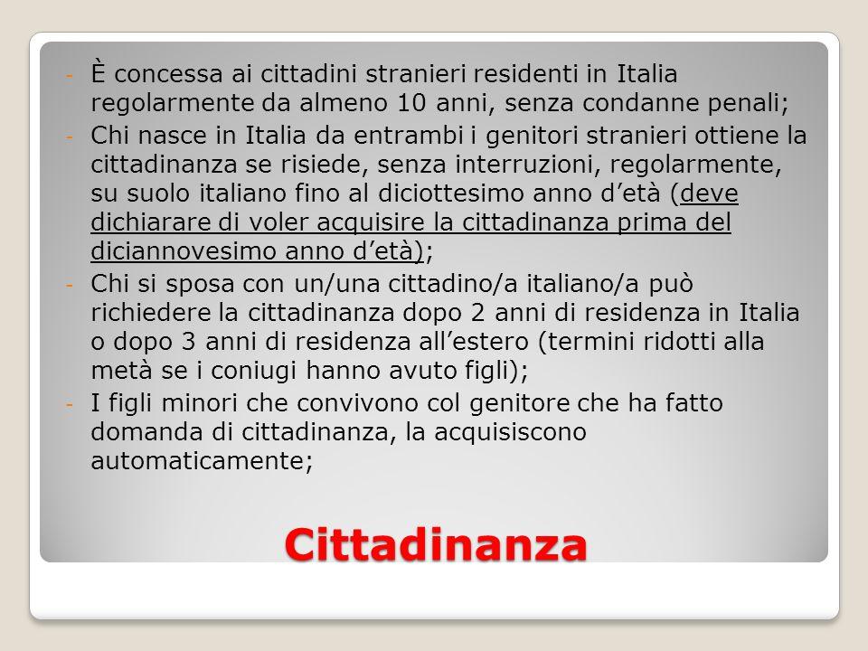Cittadinanza - È concessa ai cittadini stranieri residenti in Italia regolarmente da almeno 10 anni, senza condanne penali; - Chi nasce in Italia da e