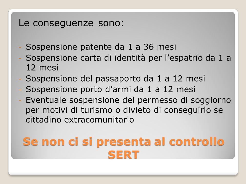 Se non ci si presenta al controllo SERT Le conseguenze sono: - Sospensione patente da 1 a 36 mesi - Sospensione carta di identità per lespatrio da 1 a