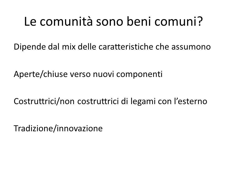 Le comunità sono beni comuni? Dipende dal mix delle caratteristiche che assumono Aperte/chiuse verso nuovi componenti Costruttrici/non costruttrici di