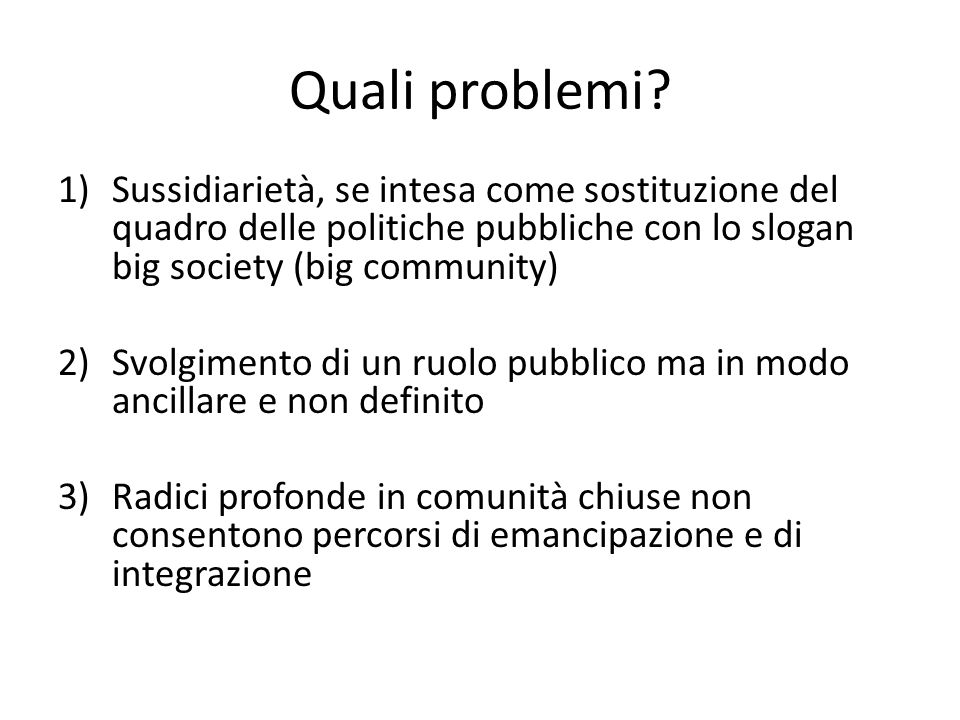 Quali problemi? 1)Sussidiarietà, se intesa come sostituzione del quadro delle politiche pubbliche con lo slogan big society (big community) 2)Svolgime