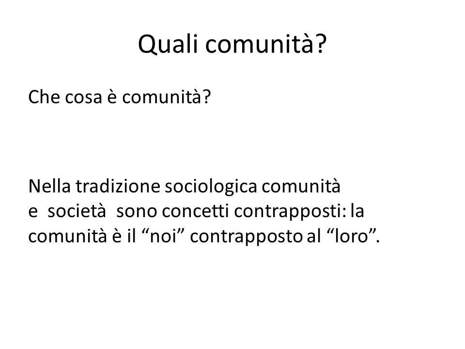 Quali comunità? Che cosa è comunità? Nella tradizione sociologica comunità e società sono concetti contrapposti: la comunità è il noi contrapposto al