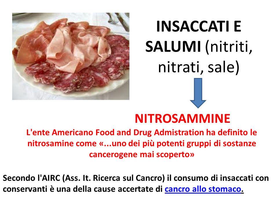 INSACCATI E SALUMI (nitriti, nitrati, sale) NITROSAMMINE L'ente Americano Food and Drug Admistration ha definito le nitrosamine come «...uno dei più p
