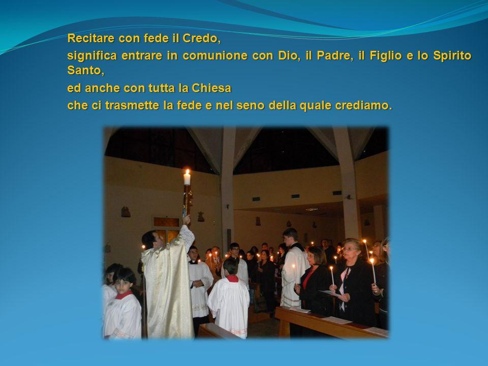 Recitare con fede il Credo, significa entrare in comunione con Dio, il Padre, il Figlio e lo Spirito Santo, ed anche con tutta la Chiesa che ci trasme