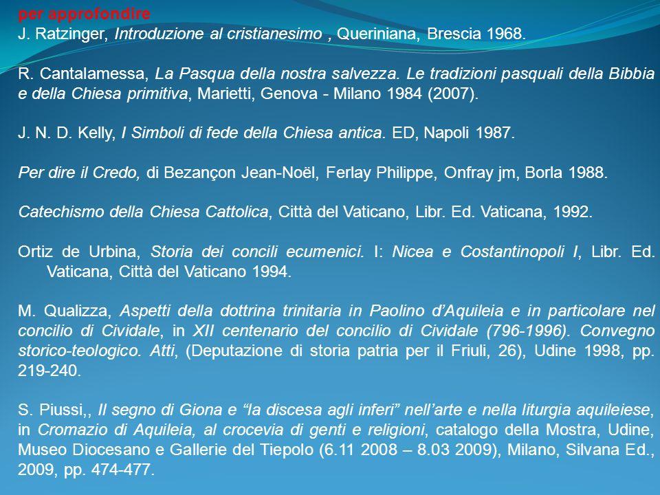 per approfondire J. Ratzinger, Introduzione al cristianesimo, Queriniana, Brescia 1968. R. Cantalamessa, La Pasqua della nostra salvezza. Le tradizion