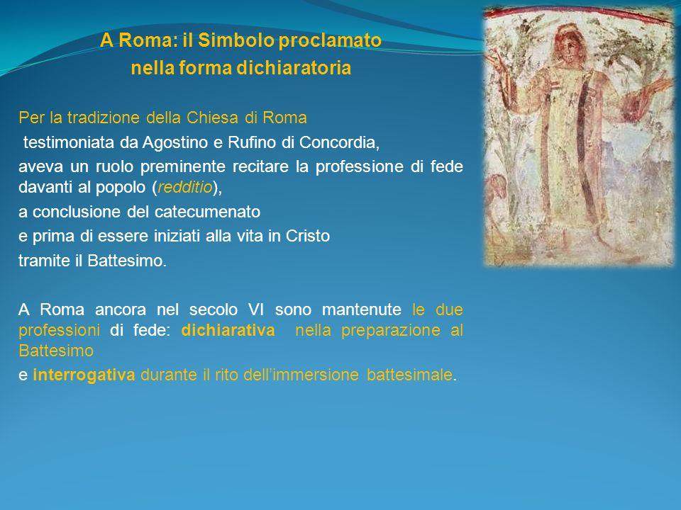 A Roma: il Simbolo proclamato nella forma dichiaratoria Per la tradizione della Chiesa di Roma testimoniata da Agostino e Rufino di Concordia, aveva u