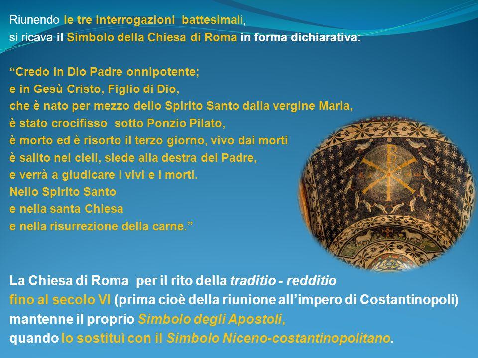 Riunendo le tre interrogazioni battesimali, si ricava il Simbolo della Chiesa di Roma in forma dichiarativa: Credo in Dio Padre onnipotente; e in Gesù