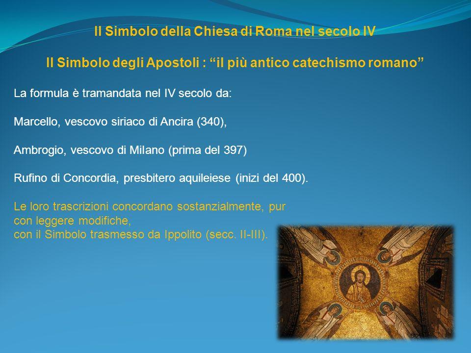 Il Simbolo della Chiesa di Roma nel secolo IV Il Simbolo degli Apostoli : il più antico catechismo romano La formula è tramandata nel IV secolo da: Ma