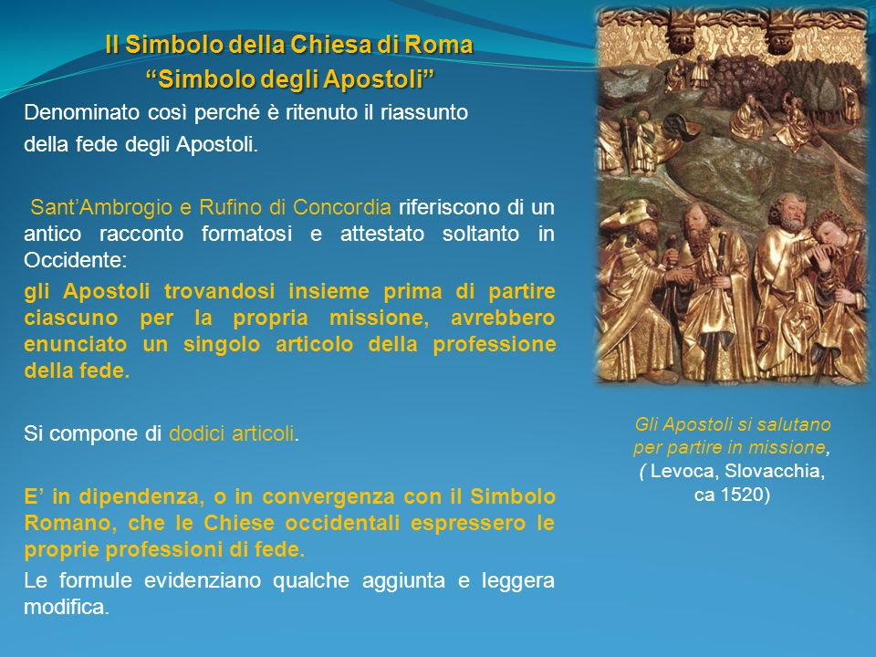 Il Simbolo della Chiesa di Roma Simbolo degli Apostoli Denominato così perché è ritenuto il riassunto della fede degli Apostoli. SantAmbrogio e Rufino
