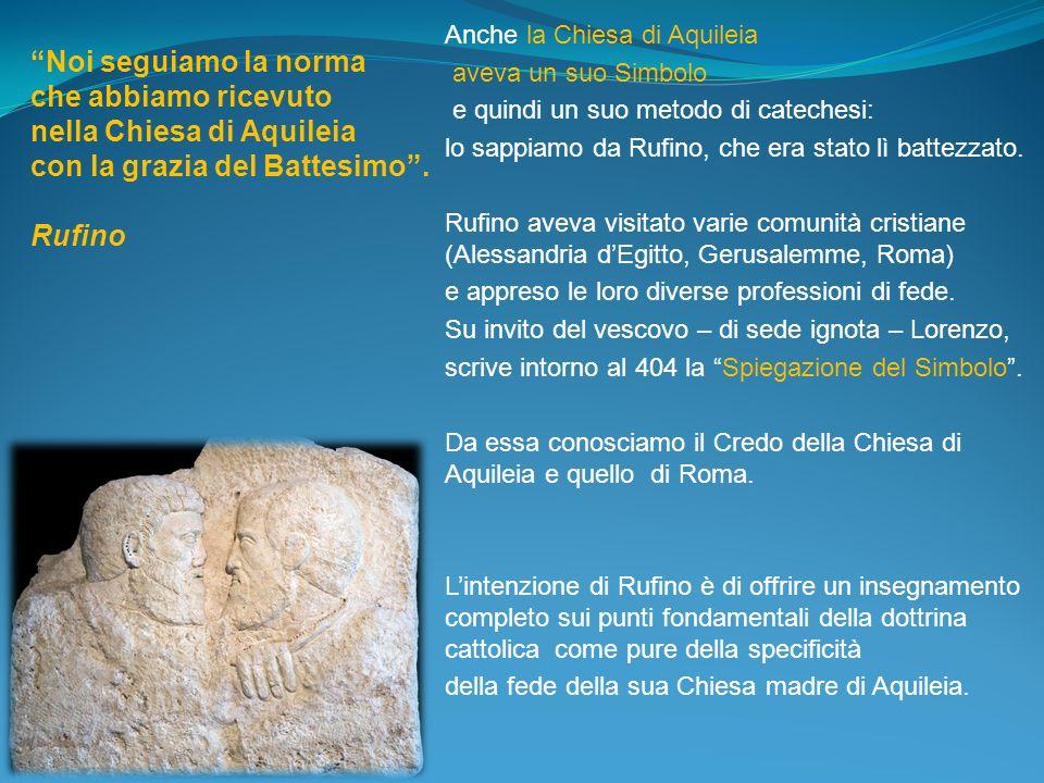 Anche la Chiesa di Aquileia aveva un suo Simbolo e quindi un suo metodo di catechesi: lo sappiamo da Rufino, che era stato lì battezzato. Rufino aveva