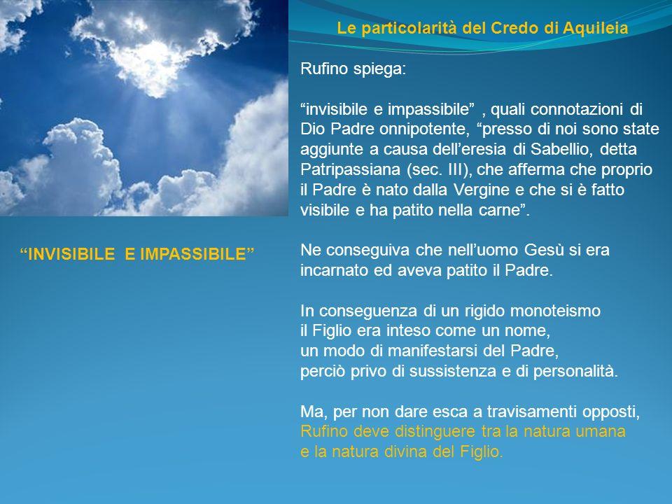 Le particolarità del Credo di Aquileia Rufino spiega: invisibile e impassibile, quali connotazioni di Dio Padre onnipotente, presso di noi sono state