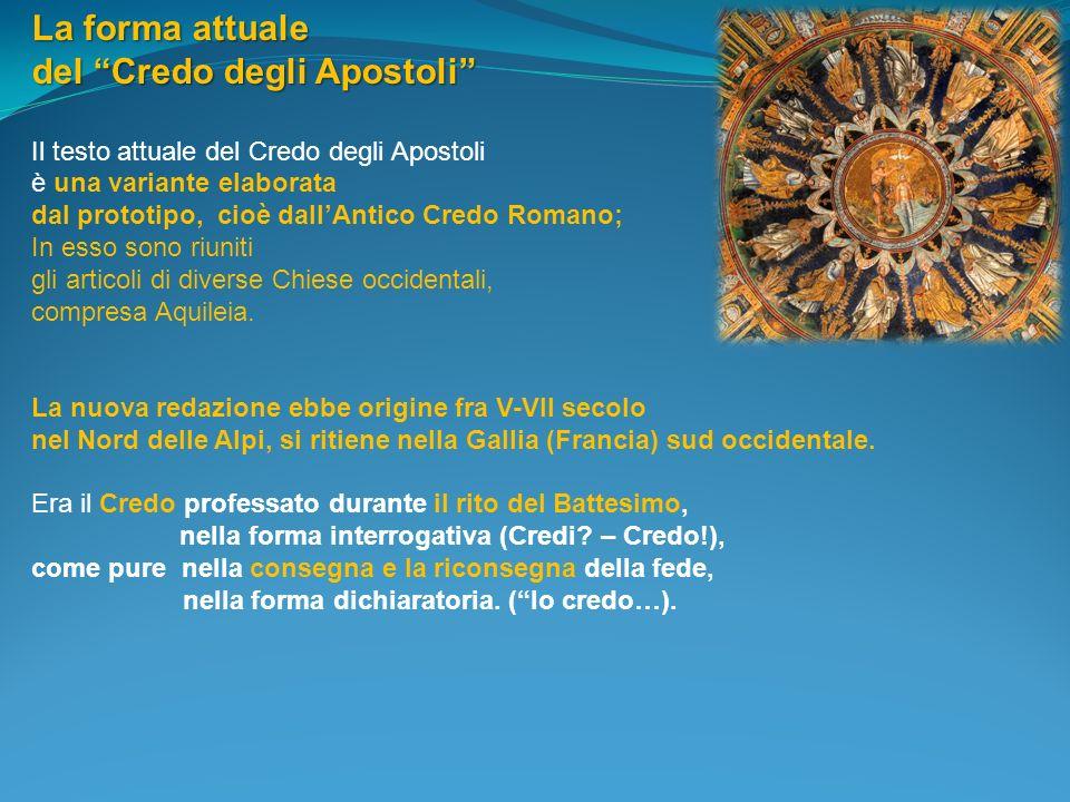 La forma attuale del Credo degli Apostoli Il testo attuale del Credo degli Apostoli è una variante elaborata dal prototipo, cioè dallAntico Credo Roma
