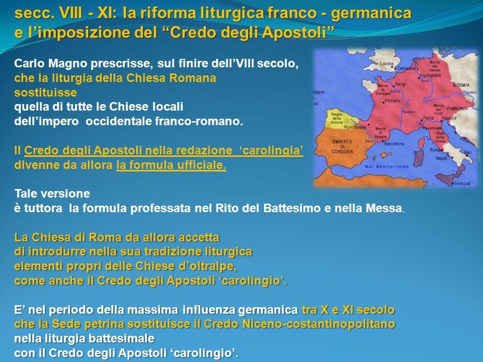 secc. VIII - XI: la riforma liturgica franco - germanica e limposizione del Credo degli Apostoli Carlo Magno prescrisse, sul finire dellVIII secolo, c