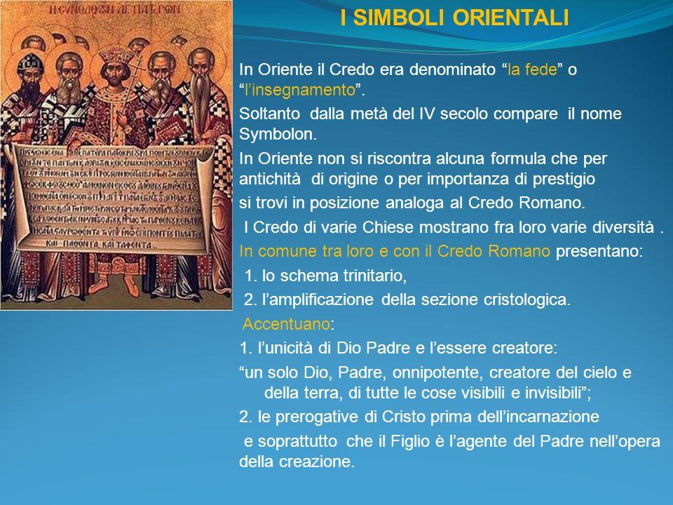 I SIMBOLI ORIENTALI In Oriente il Credo era denominato la fede olinsegnamento. Soltanto dalla metà del IV secolo compare il nome Symbolon. In Oriente