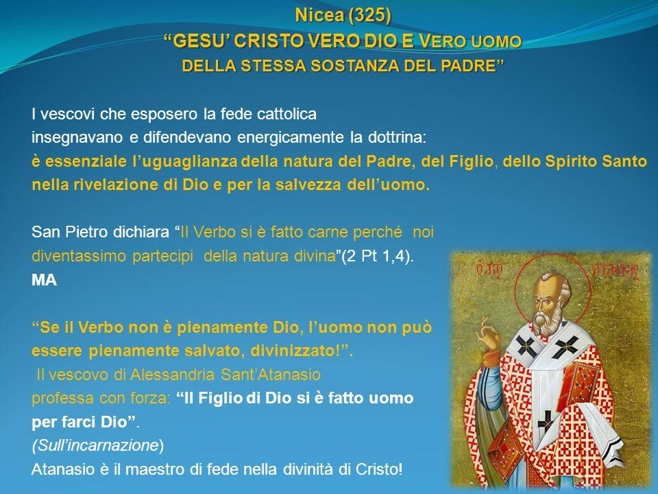 Nicea (325) GESU CRISTO VERO DIO E V ERO UOMO DELLA STESSA SOSTANZA DEL PADRE I vescovi che esposero la fede cattolica insegnavano e difendevano energ