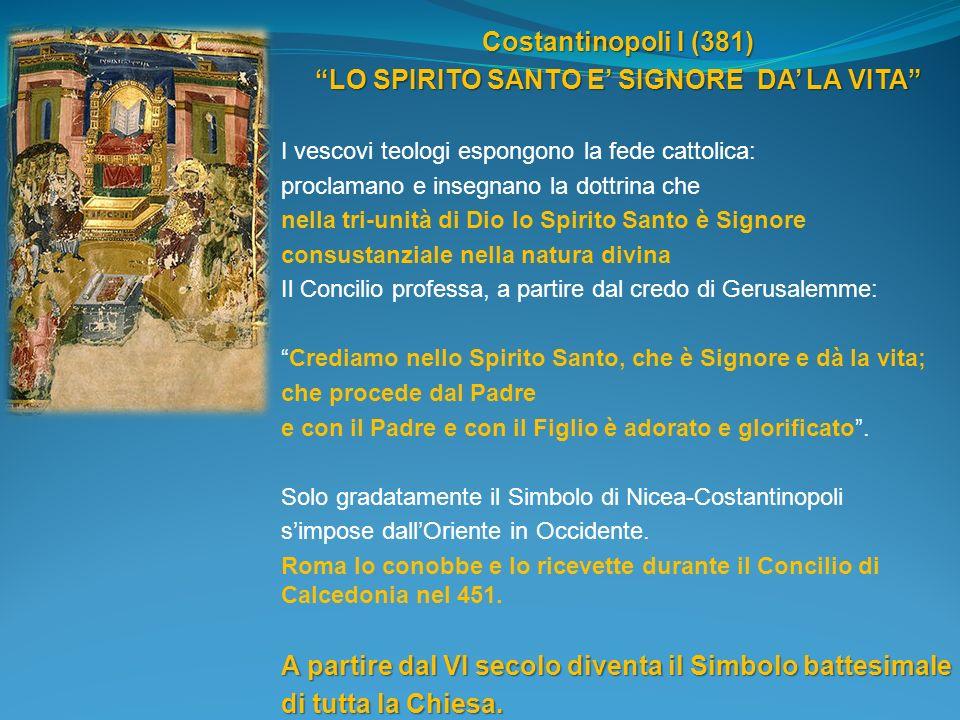 Costantinopoli I (381) LO SPIRITO SANTO E SIGNORE DA LA VITA I vescovi teologi espongono la fede cattolica: proclamano e insegnano la dottrina che nel